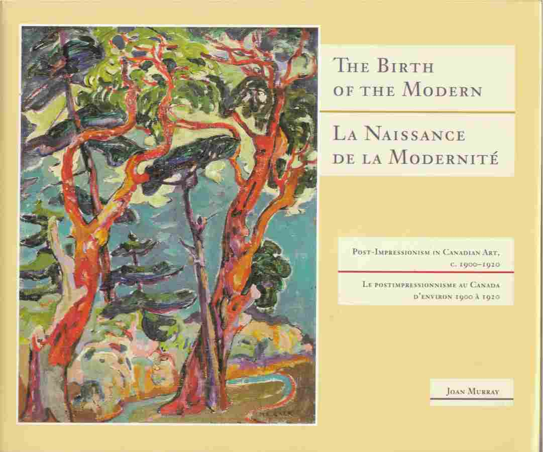 Image for The Birth of the Modern: Post-Impressionism in Canadian Art C. 1900-1920 / La Naissance De La Modernite: Le Postimpressionisme Au Canada D'Environ 1900 a 1920