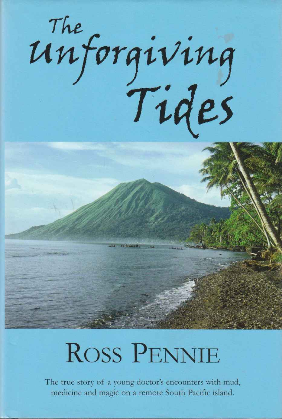 Image for The Unforgiving Tides: The True Story Of A Young Doctor's Encounters With Mud, Medicine And Magic On A Remote South Pacific Island