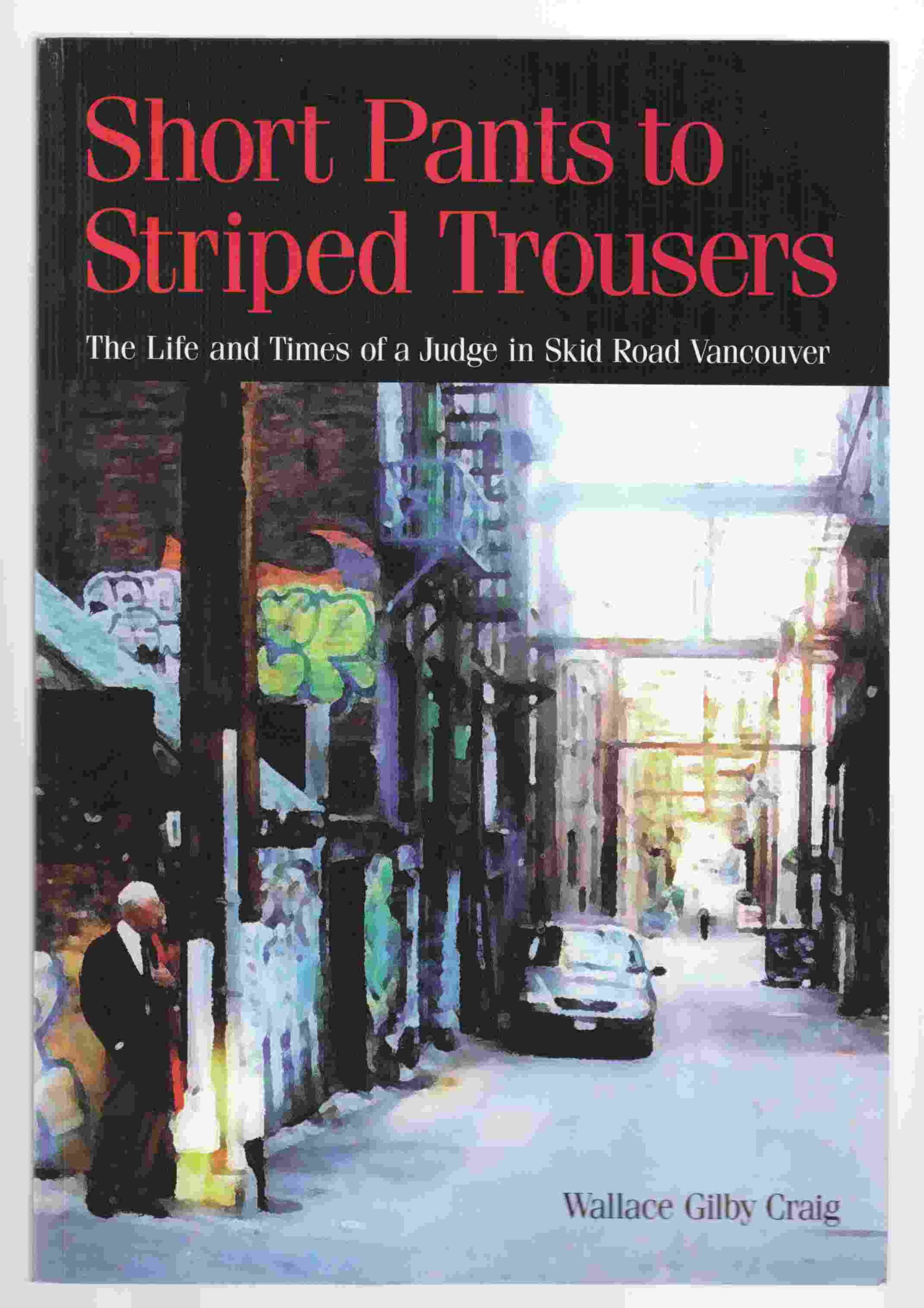 Image for Short Pants to Striped Trousers The Life and Times of a Judge in Skid Road Vancouver