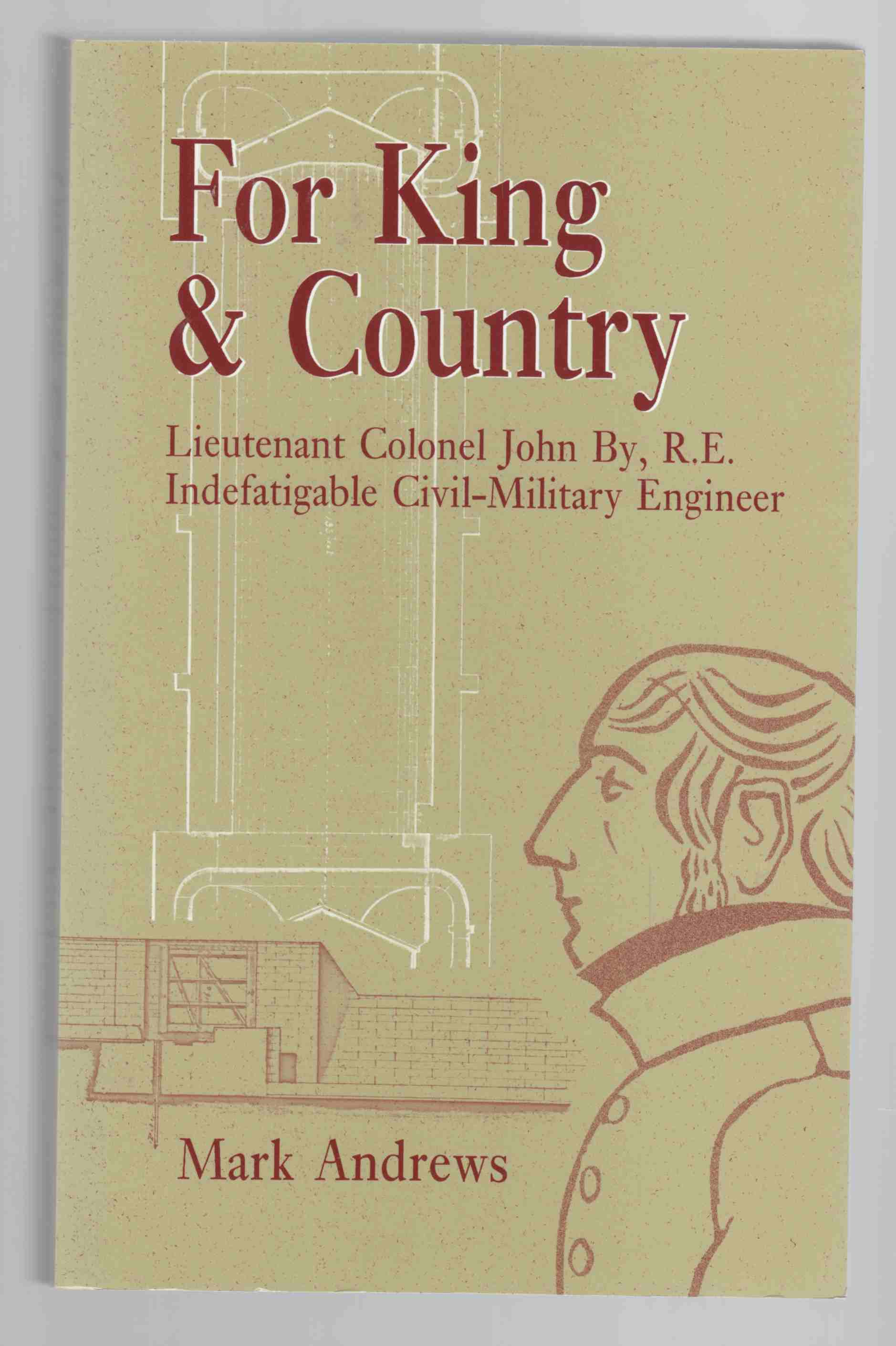 Image for For King & Country Lieutenant Colonel John By, R. E. Indefatigable Civil-Military Engineer