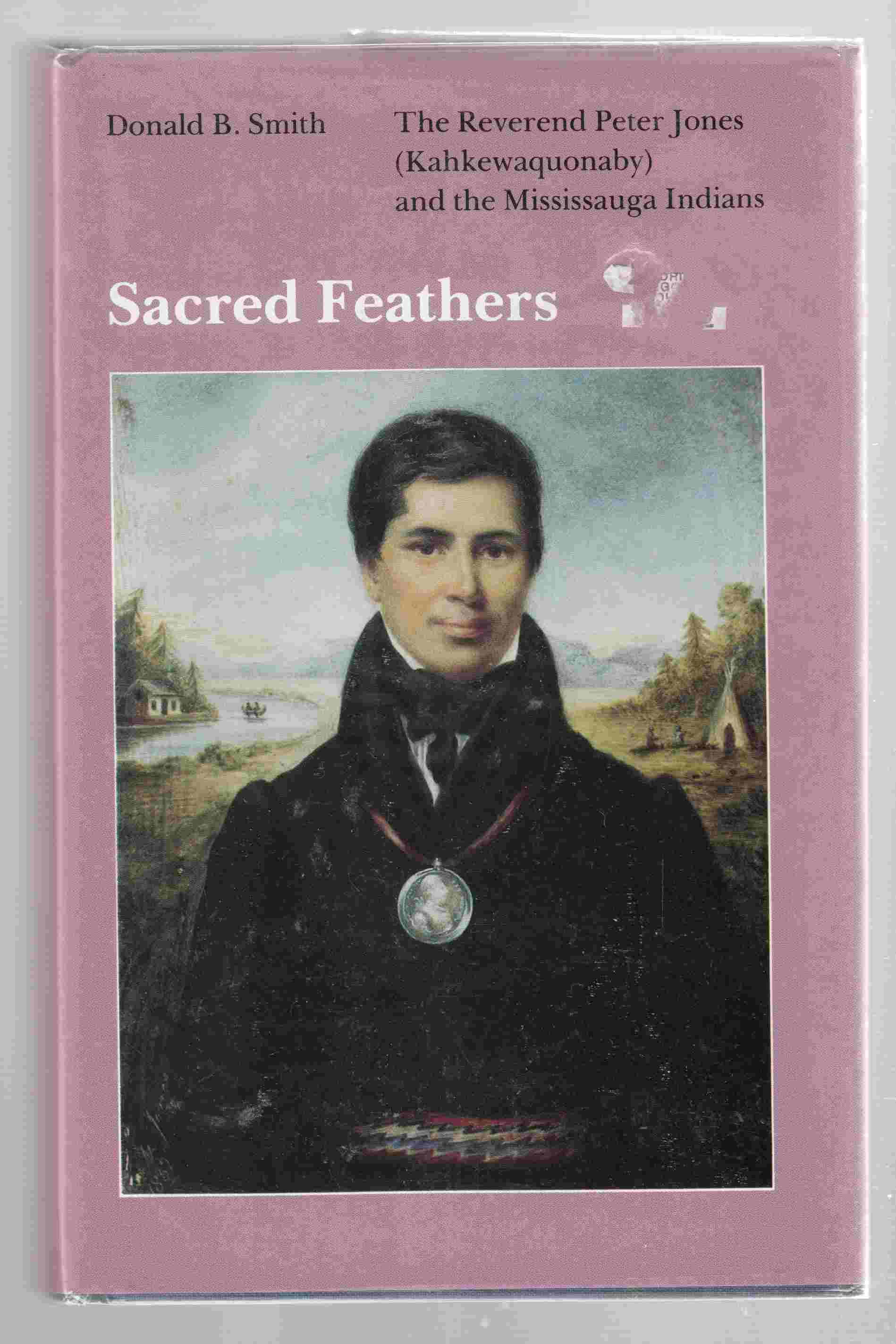 Image for Sacred Feathers The Reverend Peter Jones (Kahkewaquonaby) and the Mississauga Indians