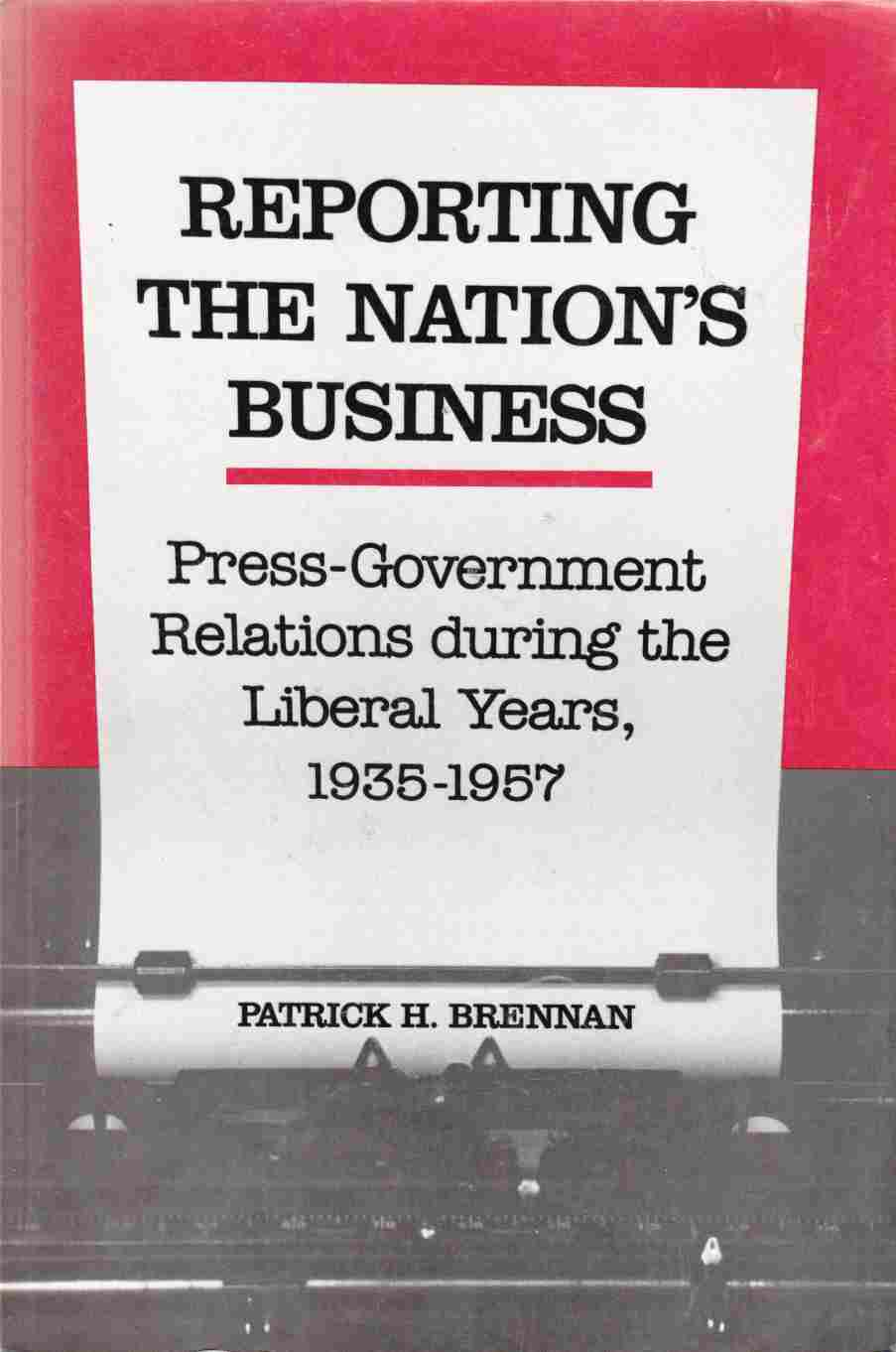 Image for Reporting the Nation's Business:  Press-Government Relations During the Liberal Years, 1935-1957
