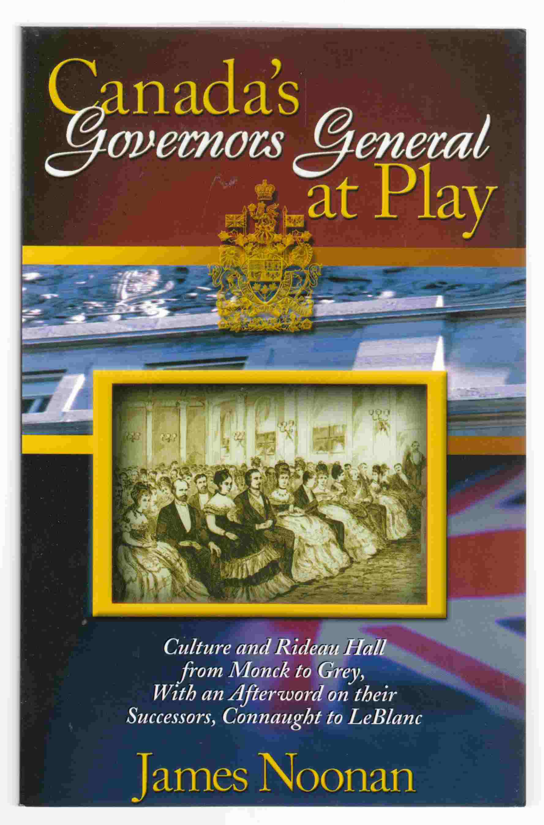 Image for Canada's Governors General At Play Culture and Rideau Hall from Monck to Ggrey, with an Afterword on Their Successors, Connaught to Leblanc