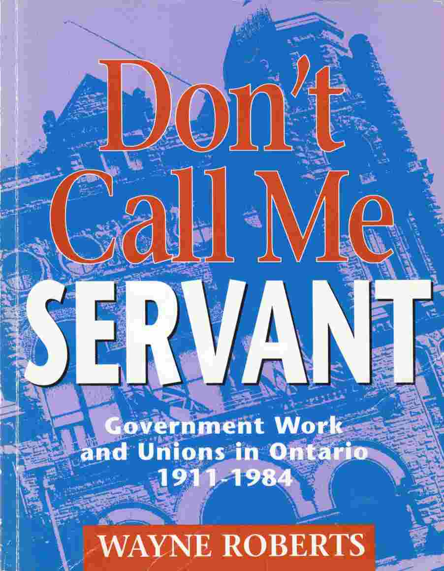 Image for Don't Call Me Servant : Government Work and Union in Ontario, 1911-1984
