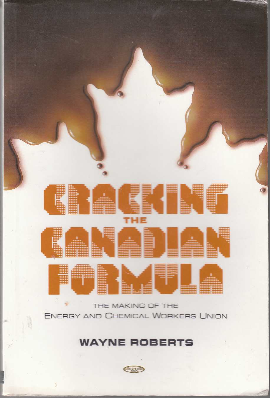 Image for Cracking the Canadian Formula The Making of the Canadian Energy and Chemical Workers Union