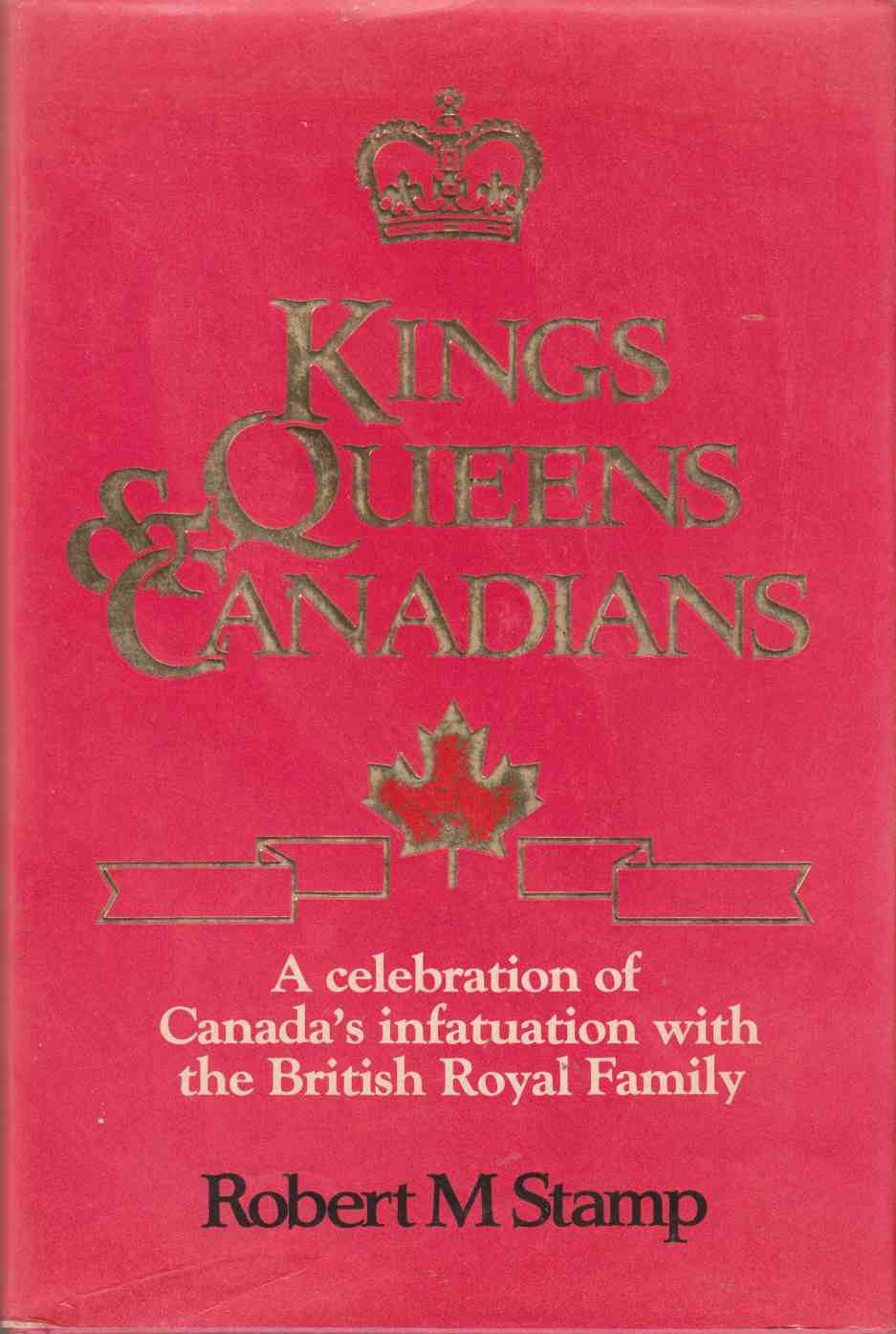 Image for Kings, Queens & Canadians A Celebration of Canada's Infatuation with the British Royal Family