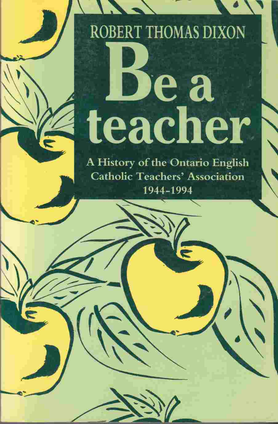 Image for Be a Teacher:  A History of the Ontario English Catholic Teachers' Association 1944-1994