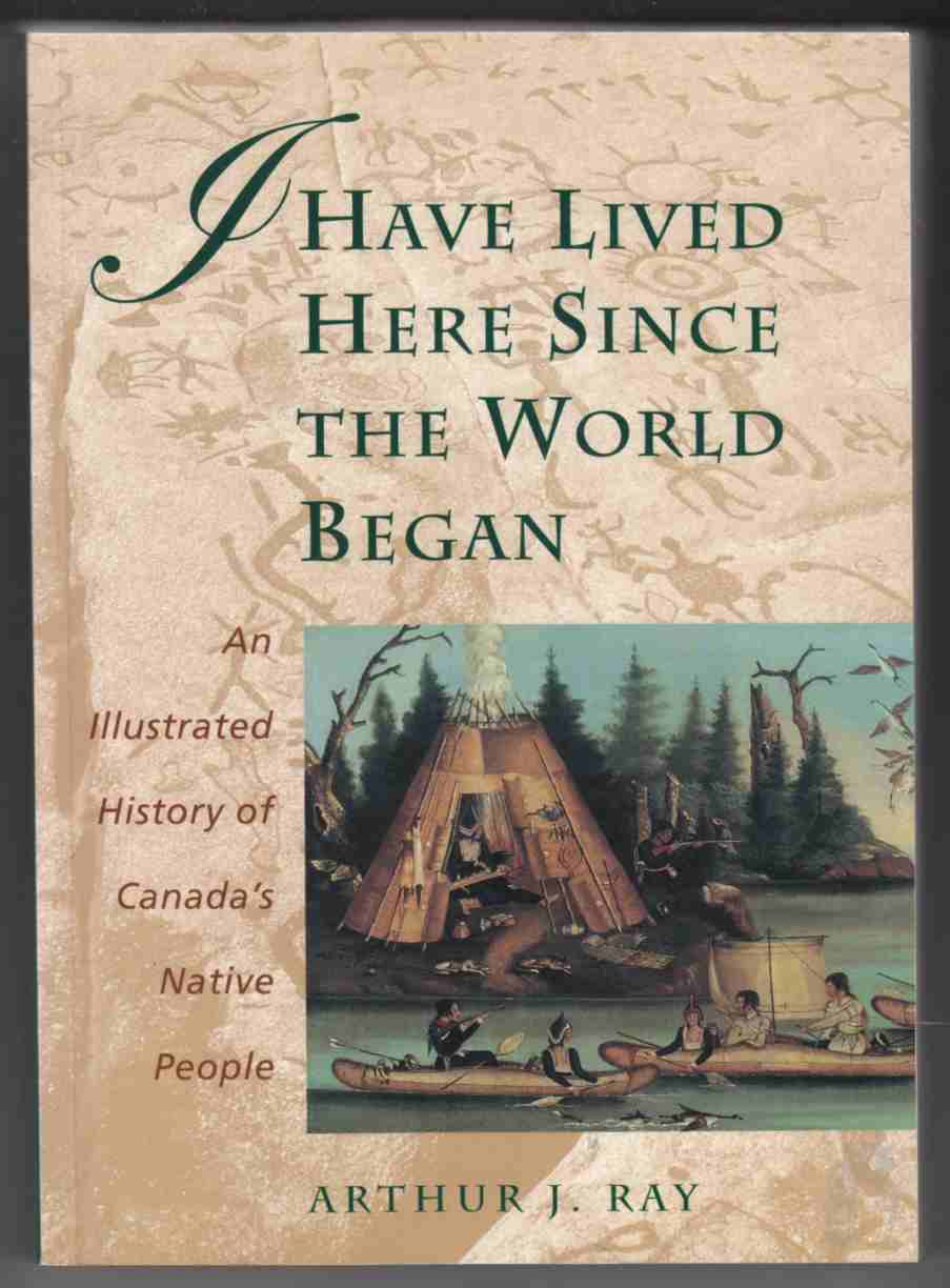 Image for I Have Lived Here Since the World Began An Illustrated History of Canada's Native People