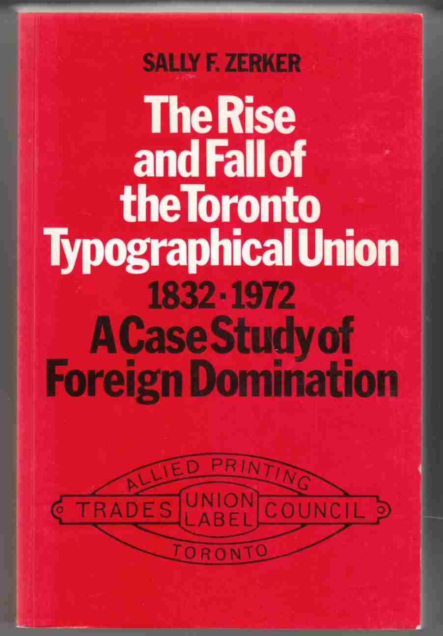 Image for The Rise and Fall of the Toronto Typographical Union 1832-1972:  A Case Study of Foreign Domination