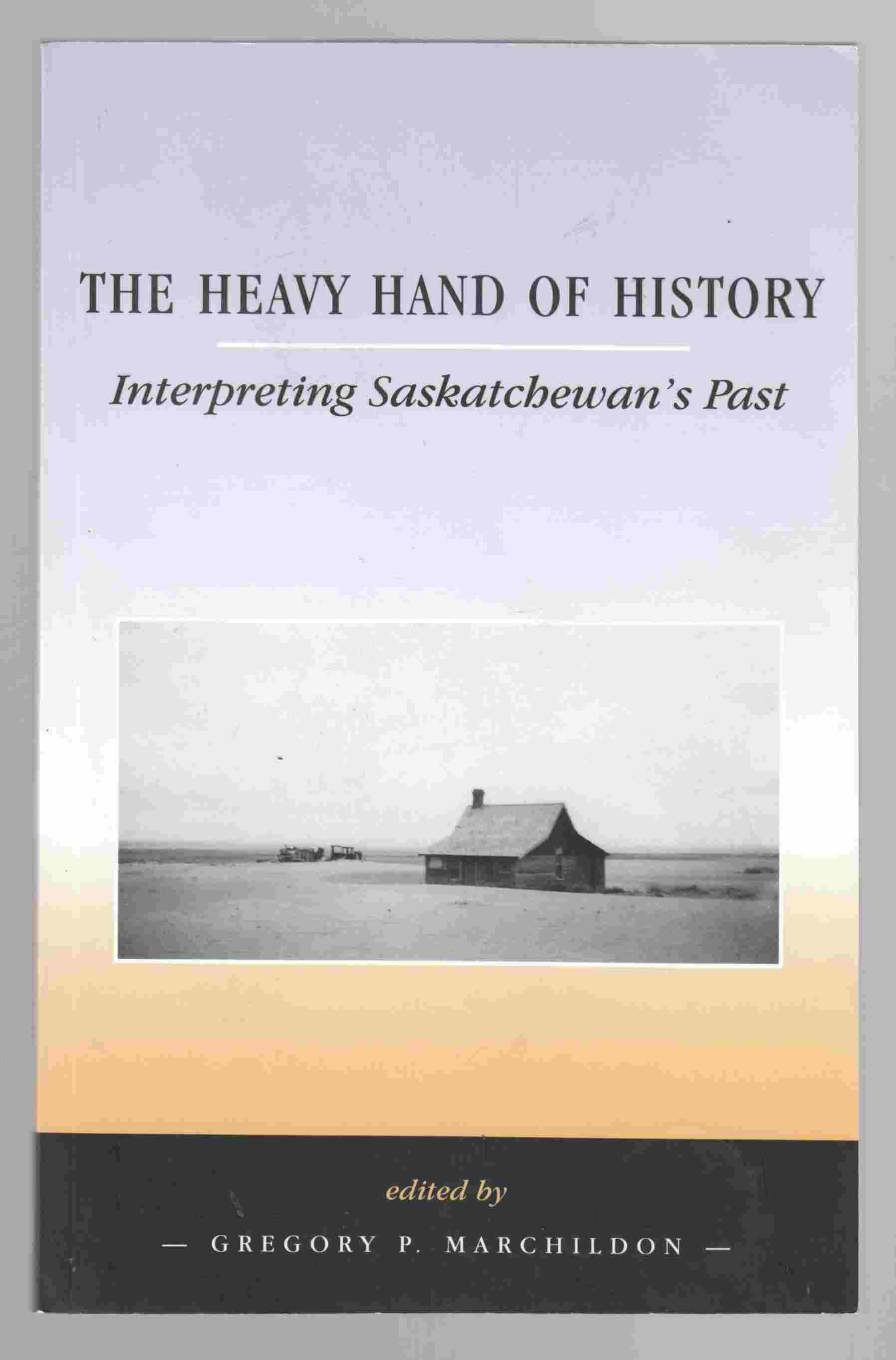 Image for The Heavy Hand of History Interpreting Saskatchewan's Past