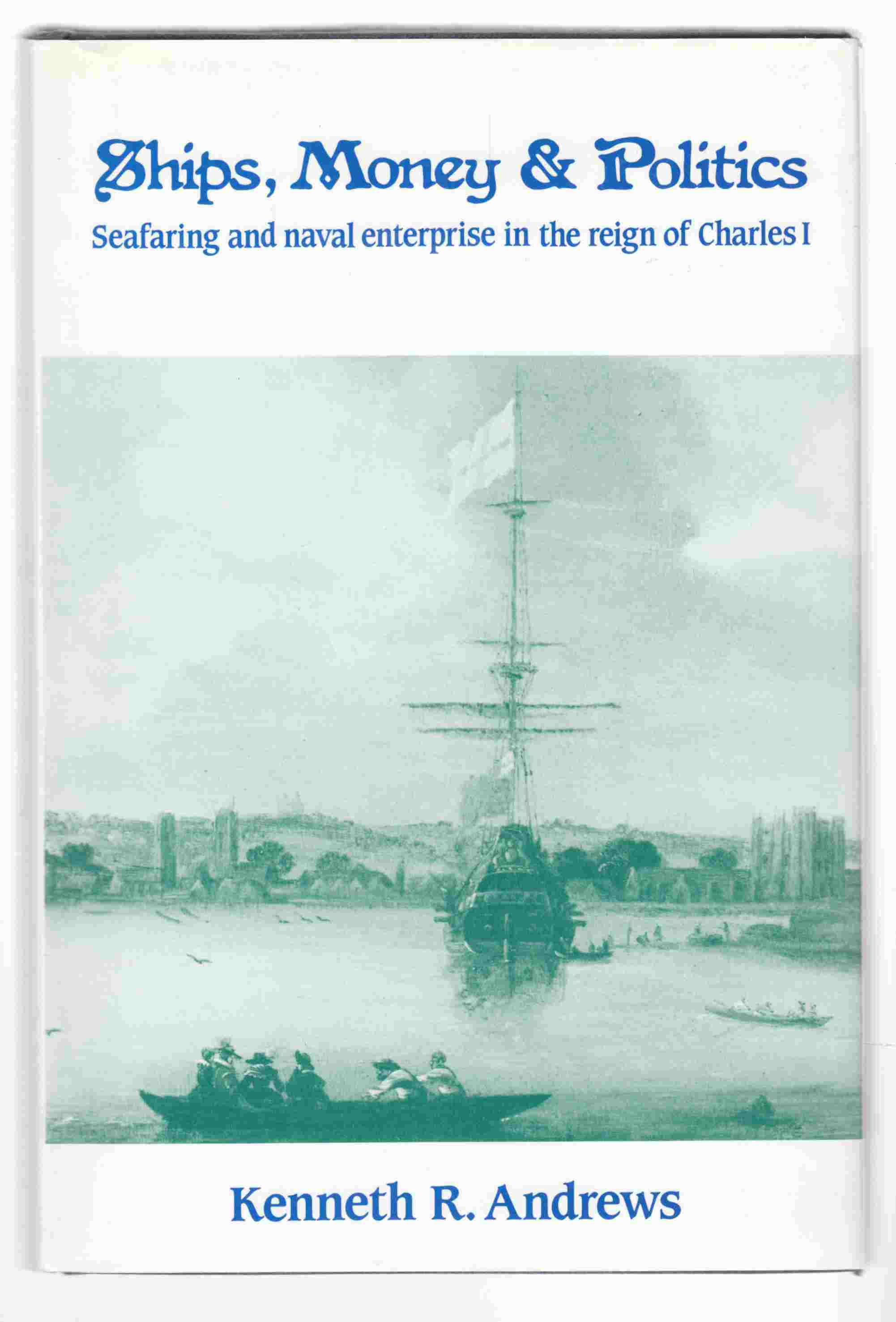 Image for Ships, Money and Politics Seafaring and Naval Enterprise in the Reign of Charles I