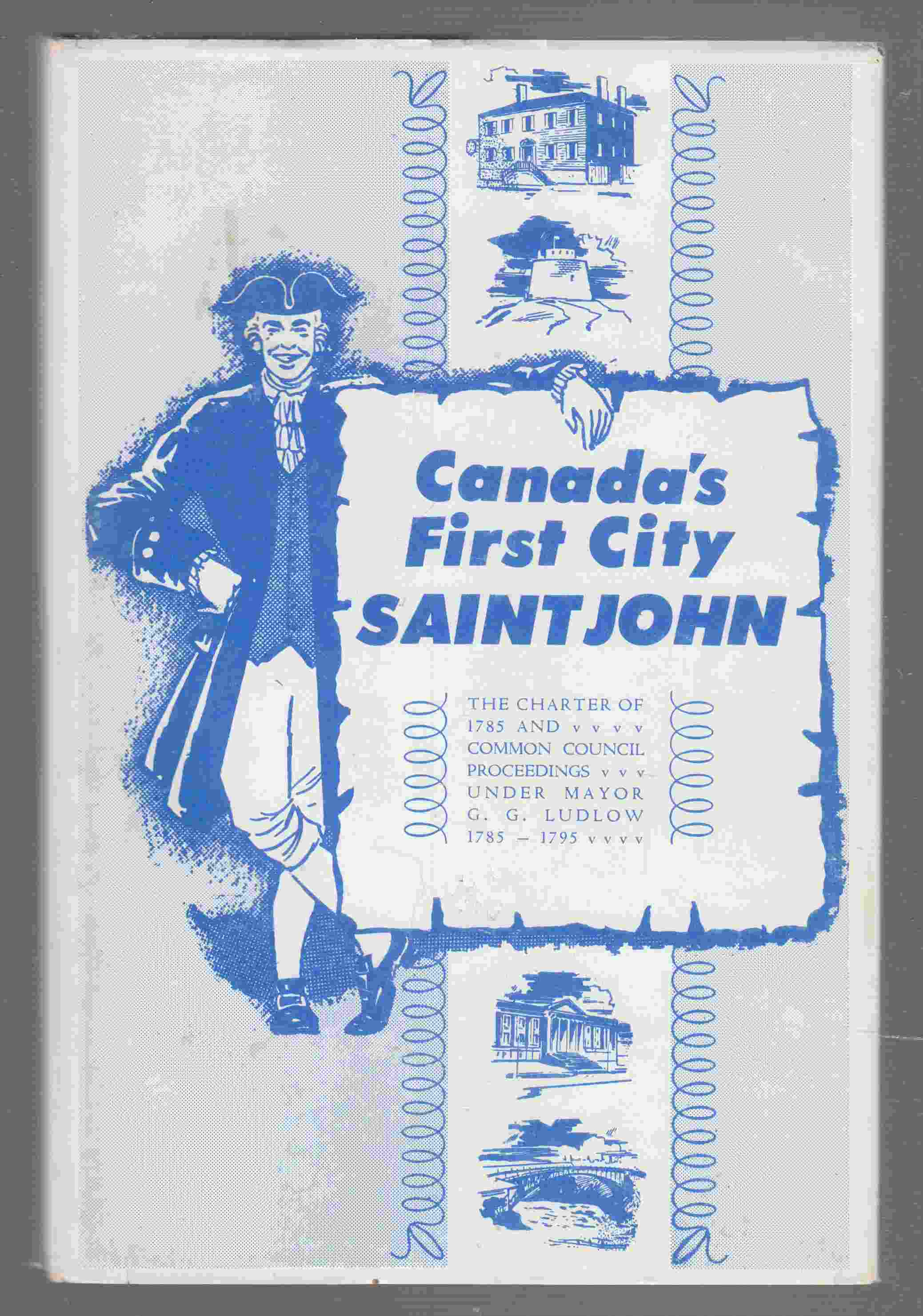 Image for Canada's First City Saint John The Charter of 1785 and Common Council Proceedings under Mayor G. G. Ludlow 1785-1795