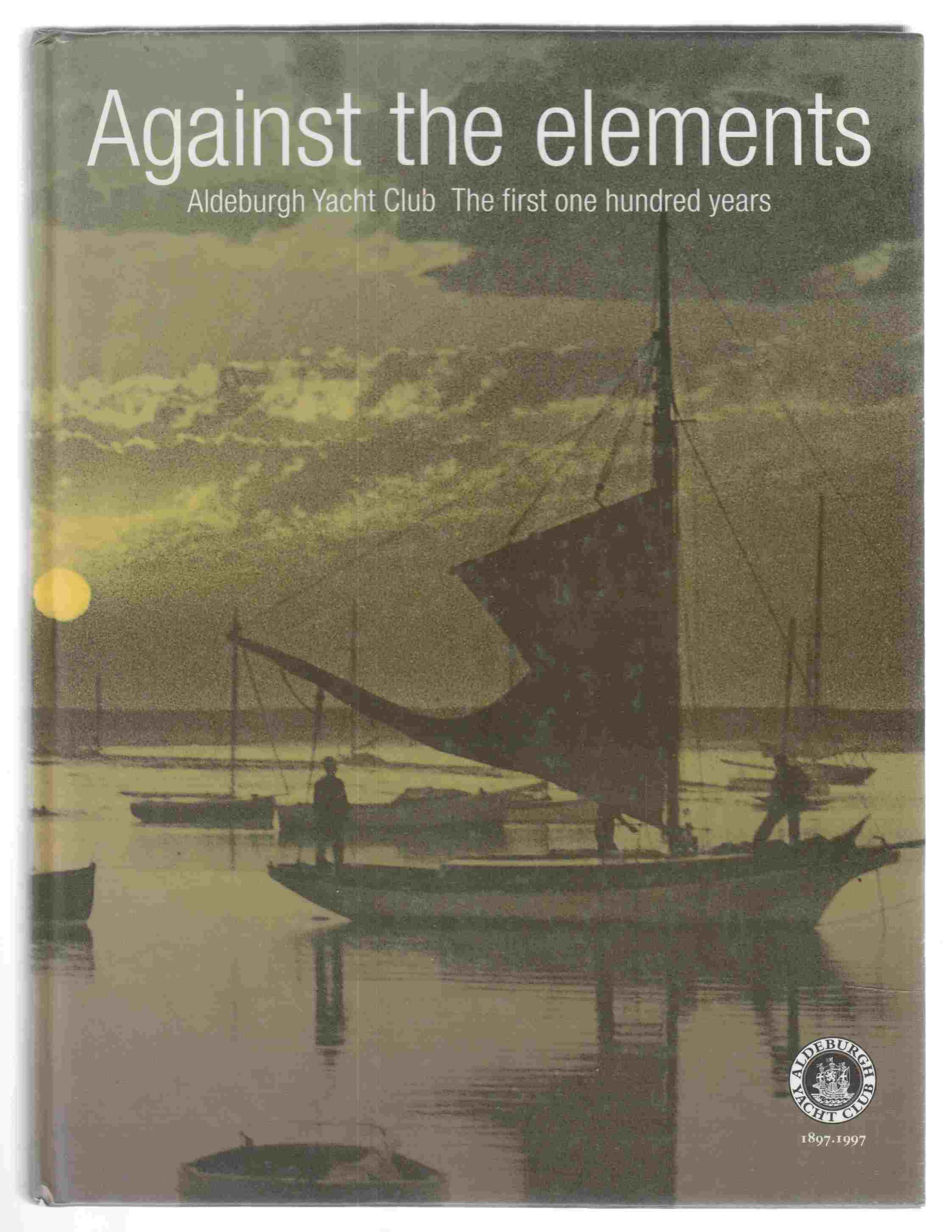 Image for Against the Elements Aldeburgh Yacht Club: the First One Hundred Years