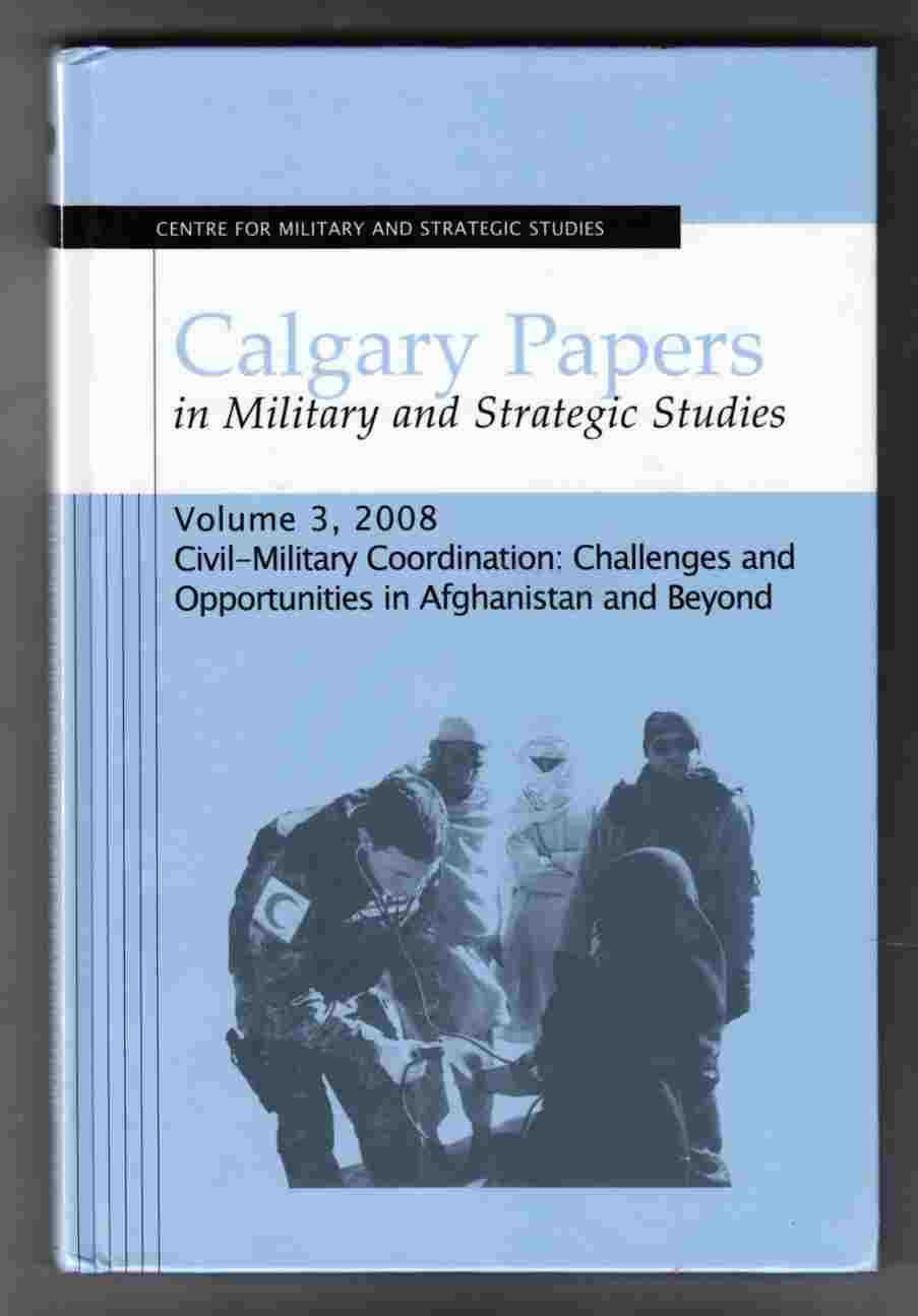 Image for Calgary Papers in Military and Strategic Studies Volume 3, 2008 Civil-Military Coordination: Challenges and Opportunities in Afghanistan and Beyond