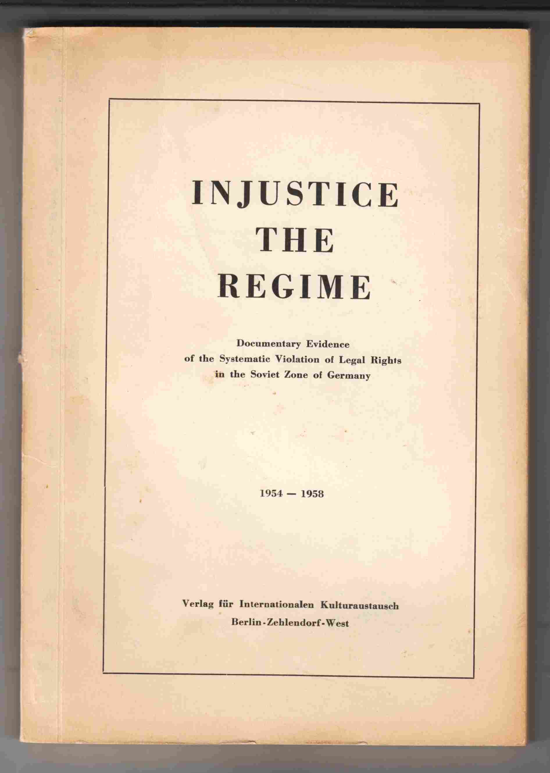 Image for Injustice the Regime Documentary Evidence of the Systematic Violation of Legal Rights in the Soviet Zone of Germany 1954-1958