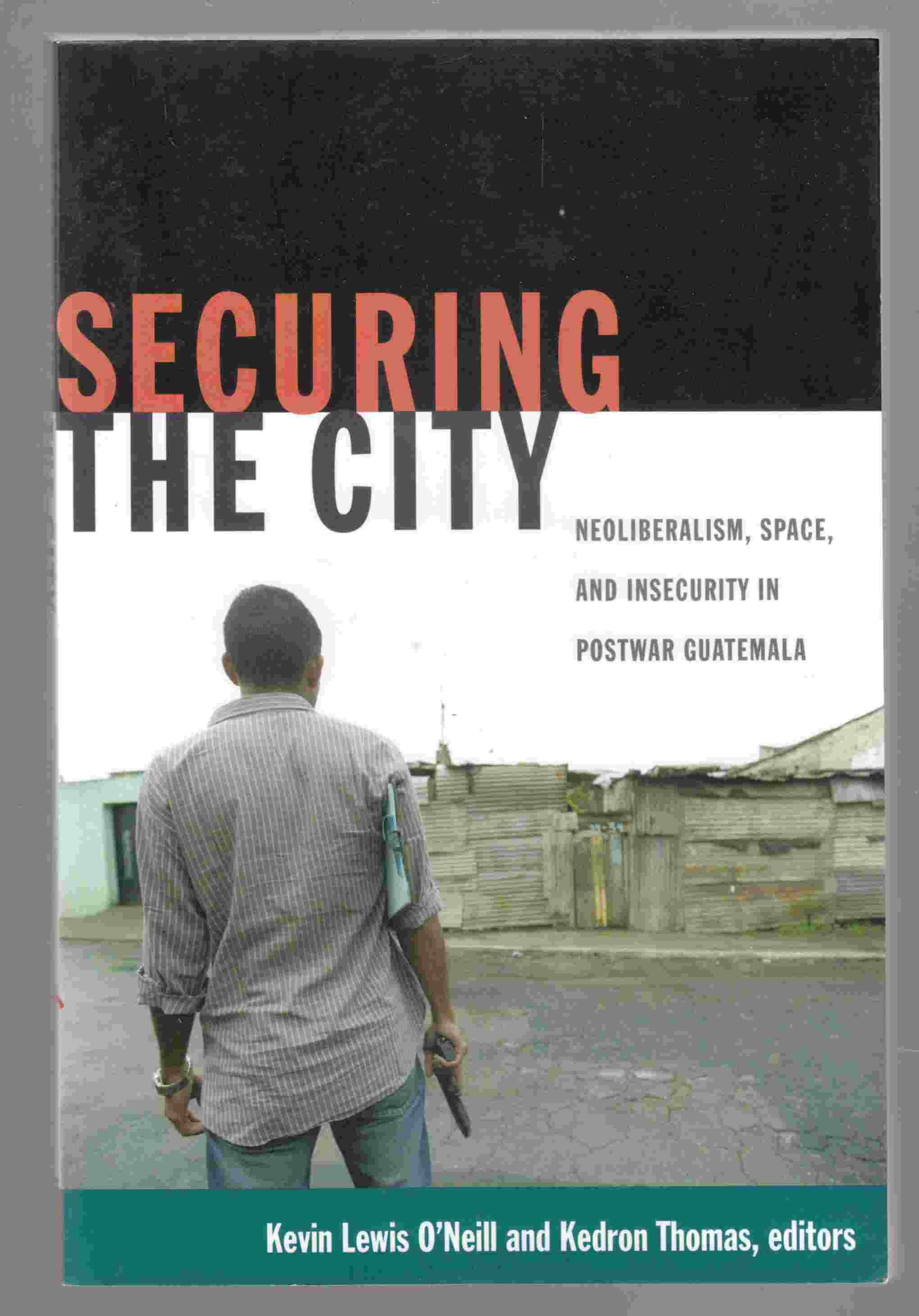 Image for Securing the City Neoliberalism, Space, and Insecurity in Postwar Guatemala