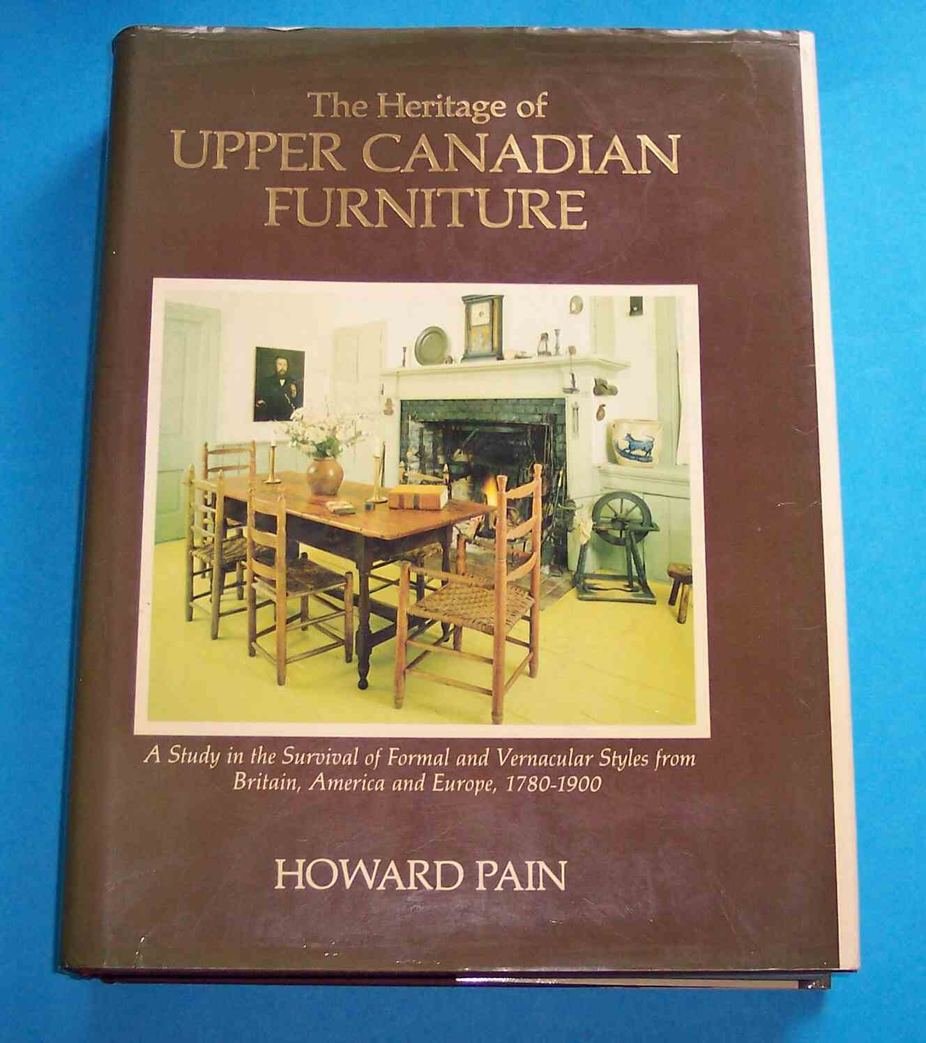 Image for The Heritage of Upper Canadian Furniture A Study in the Survival of Formal and Vernacular Styles from Britain, America and Europe, 1780-1900