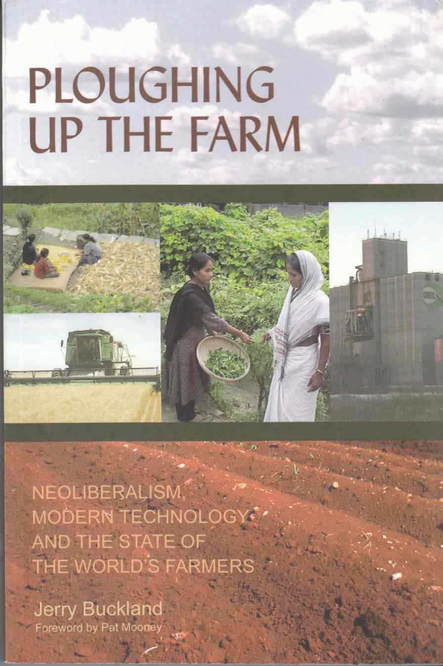 Image for Ploughing Up the Farm Neoliberalism, Modern Technology, and the State of the World's Farmers