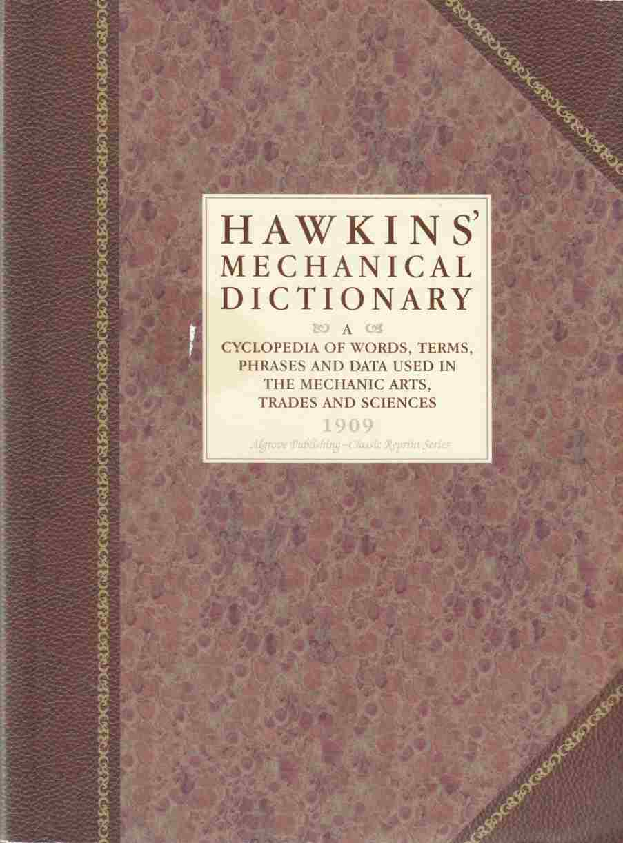 Image for Hawkins' Mechanical Dictionary:  A Cyclopedia of Words, Terms, Phrases and Data Used in the Mechanic Arts, Trades and Sciences