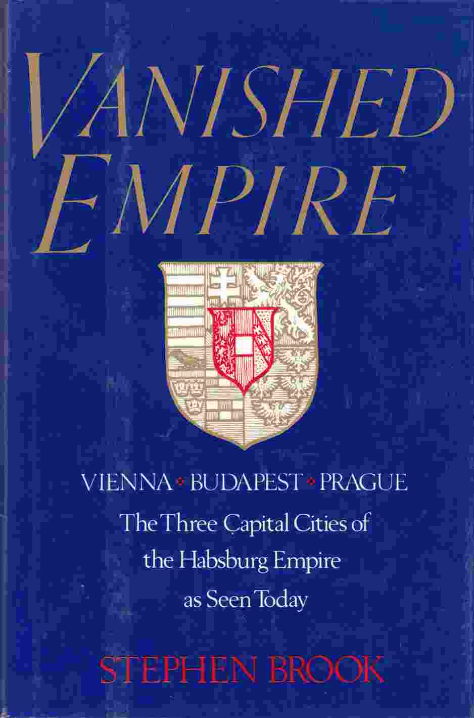 Image for Vanished Empire Vienna, Budapest, Prague: The Three Capital Cities of the Habsburg Empire As Seen Today