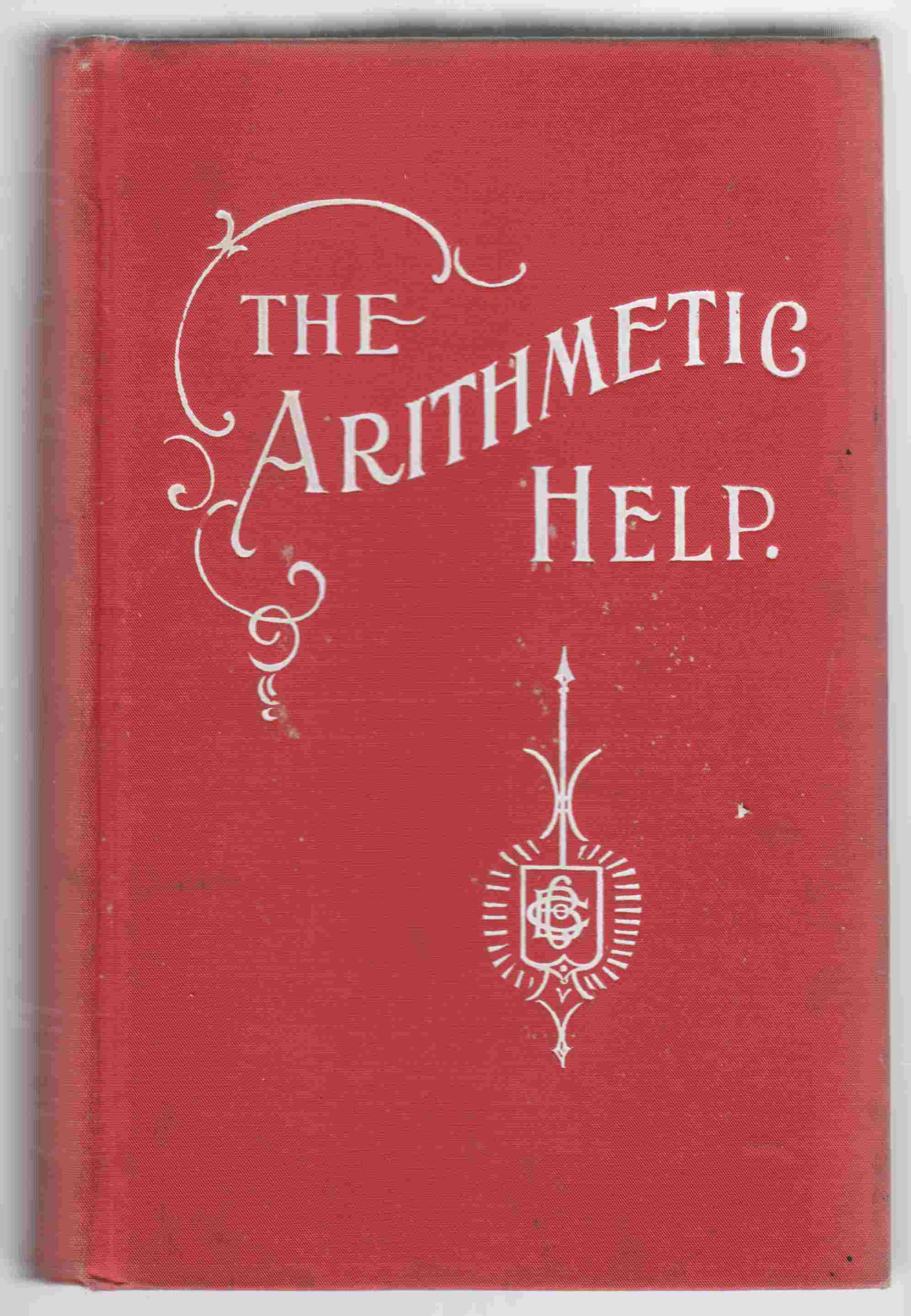 Image for The Arithmetic Help:  For Pupils, Teachers, Business Men